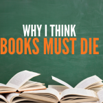 Why I Think Books Must Die